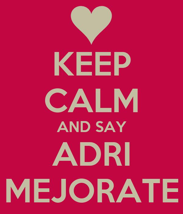 KEEP CALM AND SAY ADRI MEJORATE
