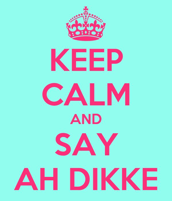 KEEP CALM AND SAY AH DIKKE