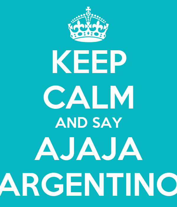 KEEP CALM AND SAY AJAJA ARGENTINO