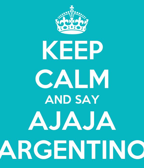 KEEP CALM AND SAY AJAJA ARGENTINO