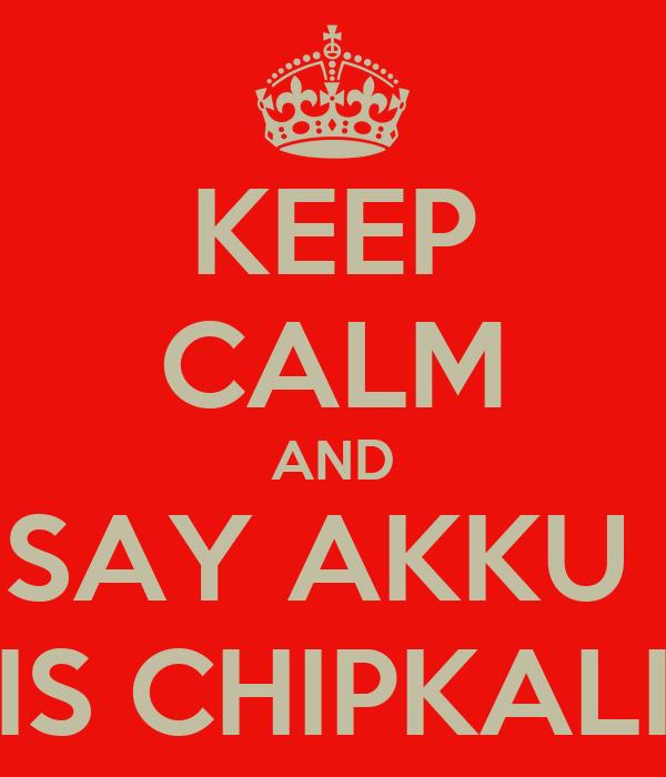 KEEP CALM AND SAY AKKU  IS CHIPKALI