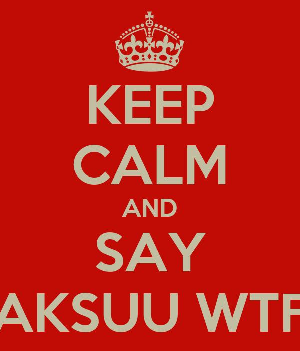 KEEP CALM AND SAY AKSUU WTF