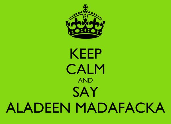 KEEP CALM AND SAY ALADEEN MADAFACKA