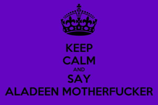 KEEP CALM AND SAY ALADEEN MOTHERFUCKER