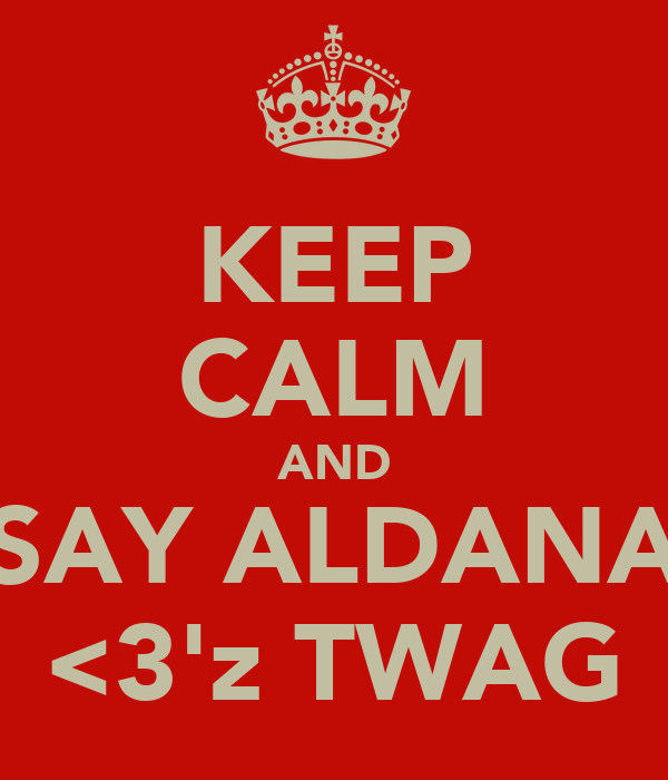 KEEP CALM AND SAY ALDANA <3'z TWAG