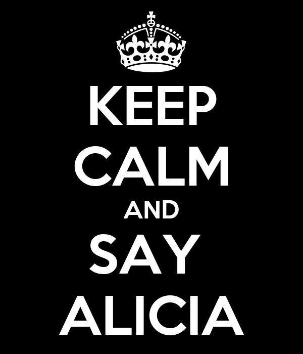 KEEP CALM AND SAY  ALICIA