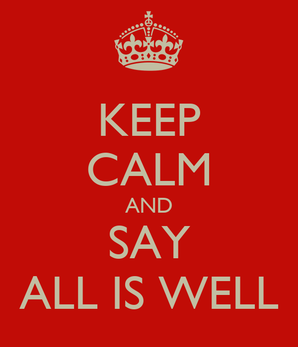 KEEP CALM AND SAY ALL IS WELL