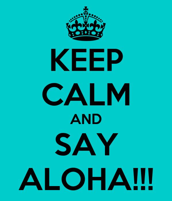 KEEP CALM AND SAY ALOHA!!!