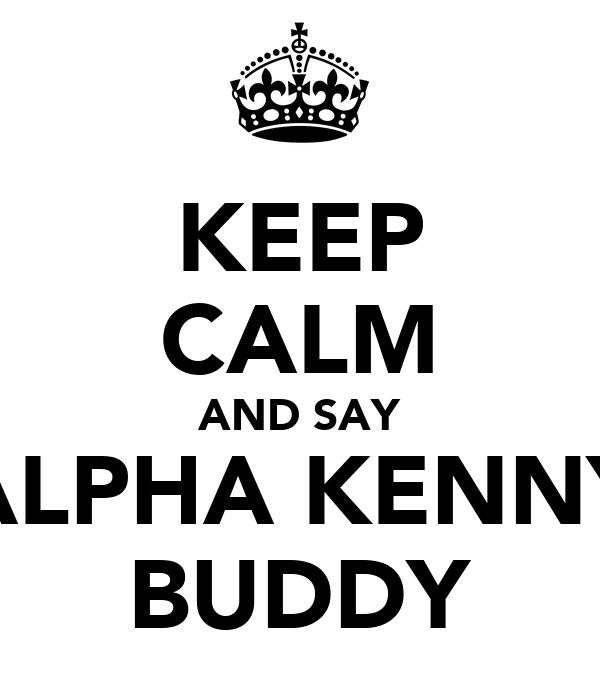 KEEP CALM AND SAY ALPHA KENNY BUDDY