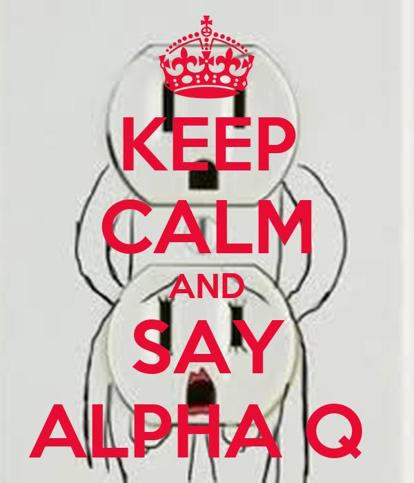 KEEP CALM AND SAY ALPHA Q