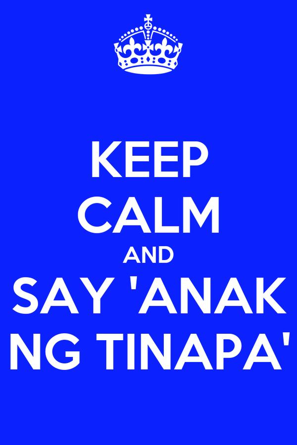 KEEP CALM AND SAY 'ANAK NG TINAPA'