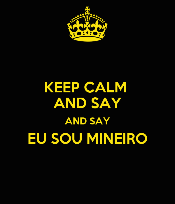 KEEP CALM  AND SAY AND SAY EU SOU MINEIRO