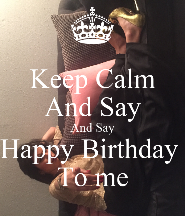 Keep Calm And Say And Say Happy Birthday  To me