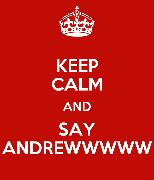 KEEP CALM AND SAY ANDREWWWWW