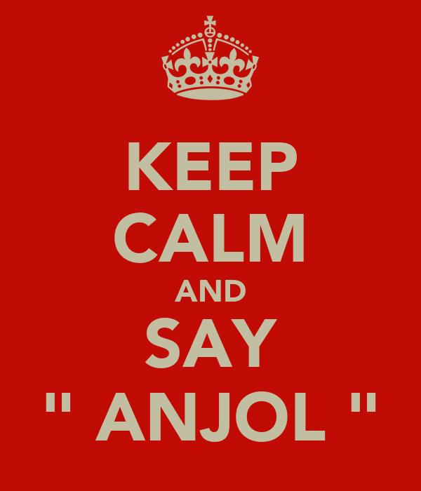 "KEEP CALM AND SAY "" ANJOL """
