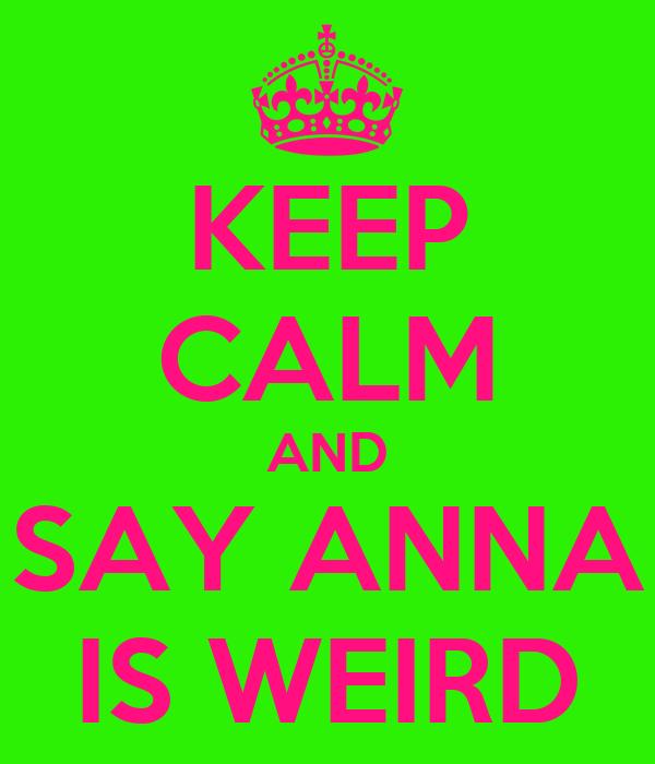 KEEP CALM AND SAY ANNA IS WEIRD
