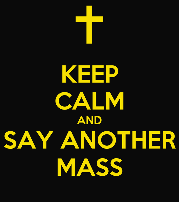 KEEP CALM AND SAY ANOTHER MASS