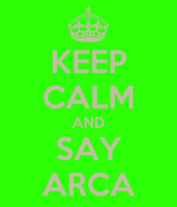 KEEP CALM AND SAY ARCA