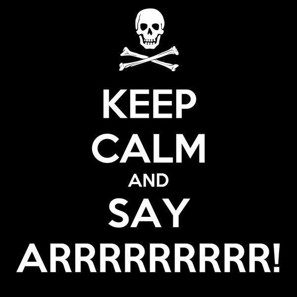KEEP CALM AND SAY ARRRRRRRRR!