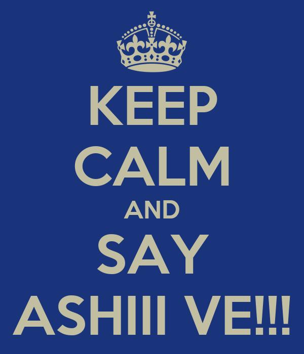 KEEP CALM AND SAY ASHIII VE!!!