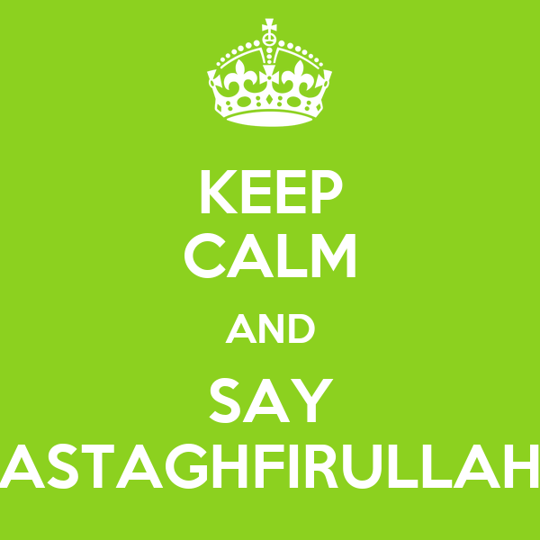 KEEP CALM AND SAY ASTAGHFIRULLAH