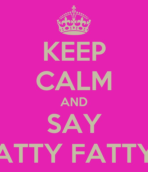 KEEP CALM AND SAY ATTY FATTY