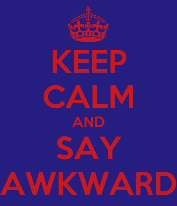 KEEP CALM AND SAY AWKWARD