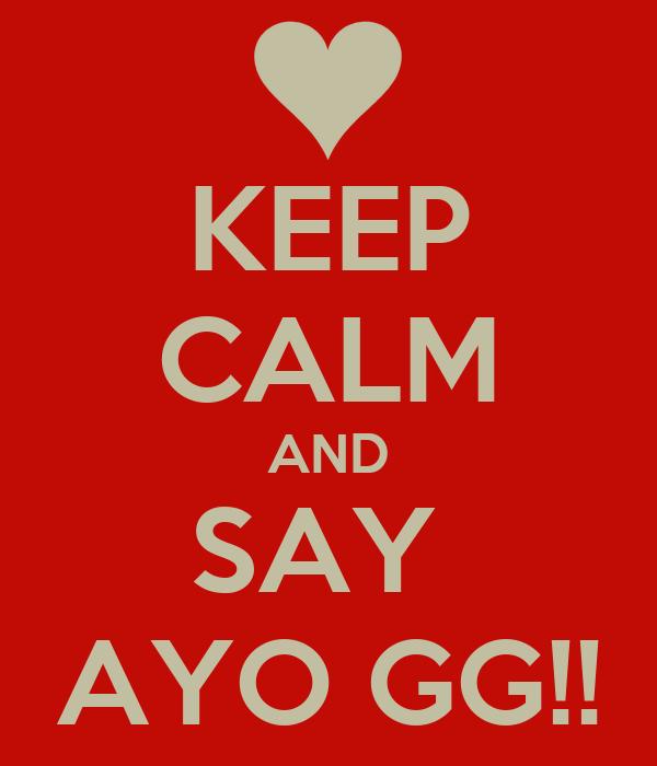 KEEP CALM AND SAY  AYO GG!!