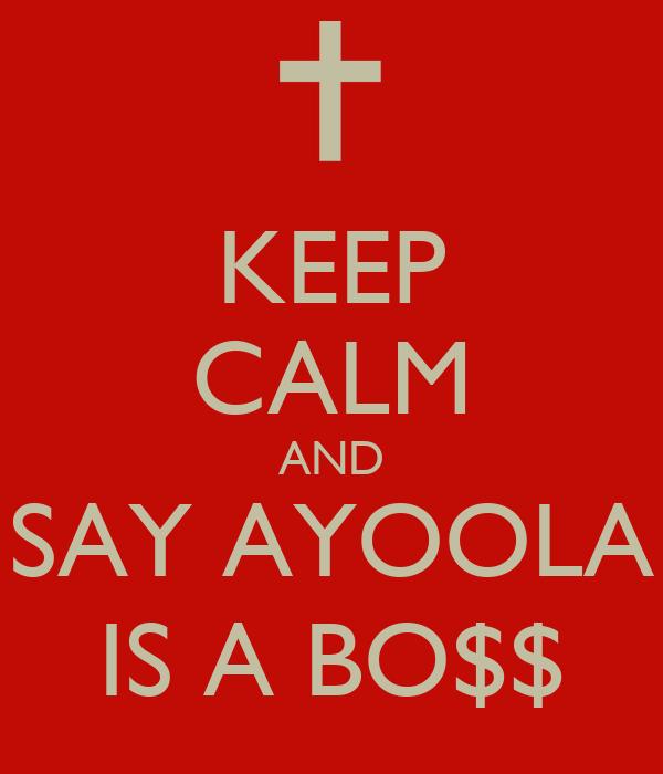 KEEP CALM AND SAY AYOOLA IS A BO$$