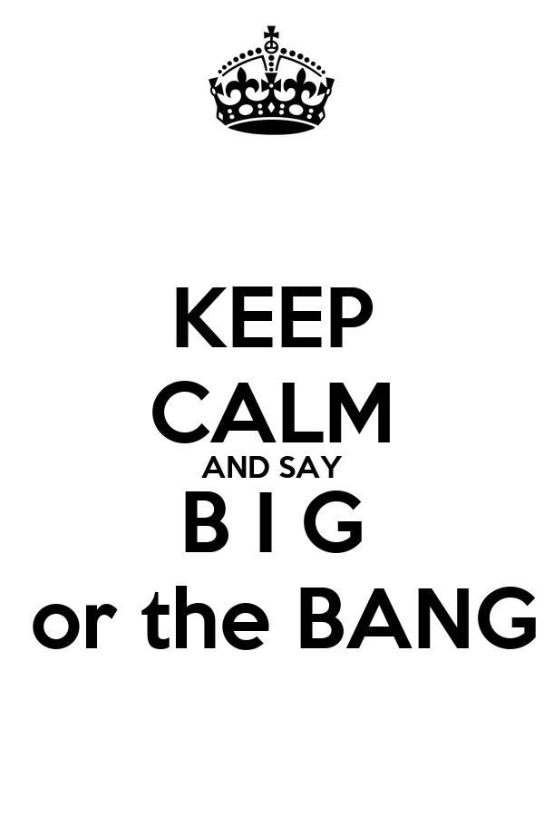 KEEP CALM AND SAY B I G  or the BANG