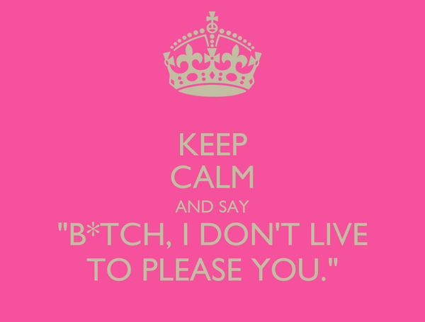 """KEEP CALM AND SAY """"B*TCH, I DON'T LIVE TO PLEASE YOU."""""""