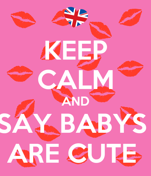 KEEP CALM AND SAY BABYS  ARE CUTE
