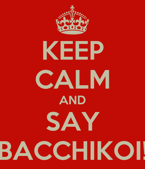 KEEP CALM AND SAY BACCHIKOI!