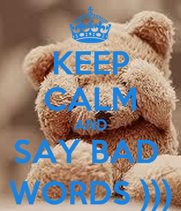 KEEP CALM AND SAY BAD  WORDS )))