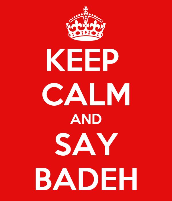 KEEP  CALM AND SAY BADEH
