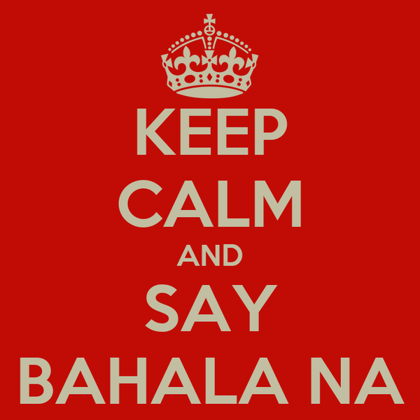 KEEP CALM AND SAY BAHALA NA