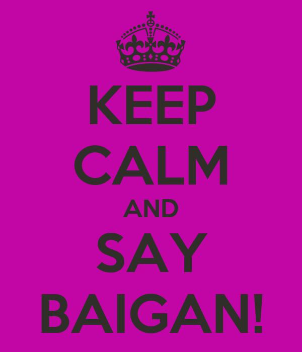 KEEP CALM AND SAY BAIGAN!