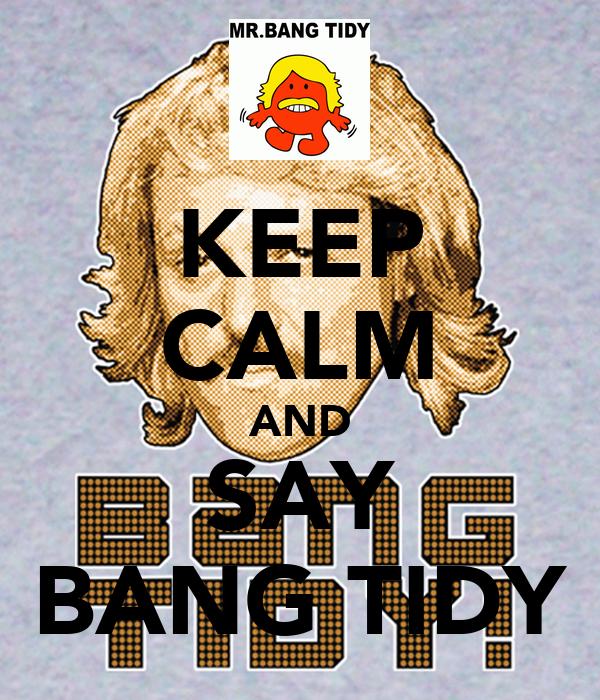 KEEP CALM AND SAY BANG TIDY