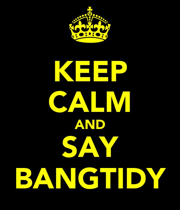 KEEP CALM AND SAY BANGTIDY