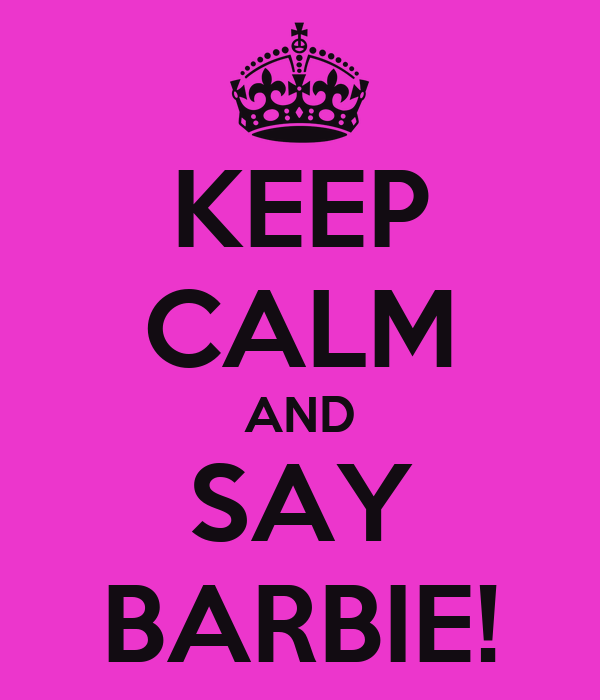 KEEP CALM AND SAY BARBIE!