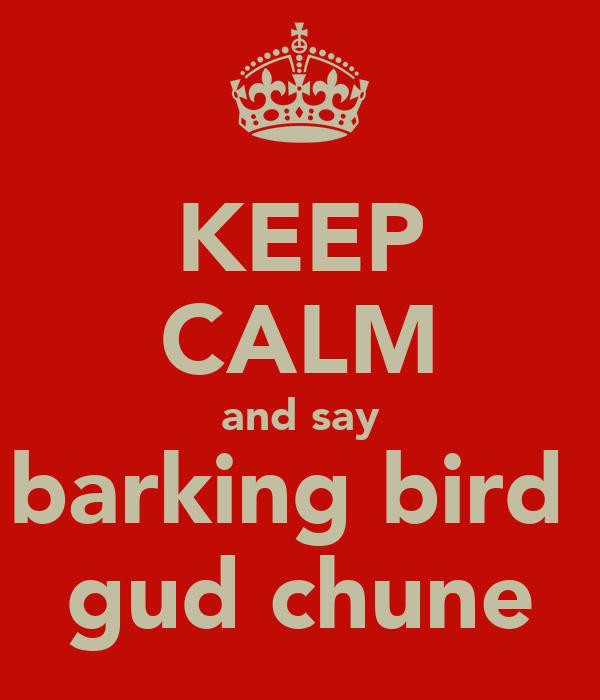 KEEP CALM and say barking bird  gud chune