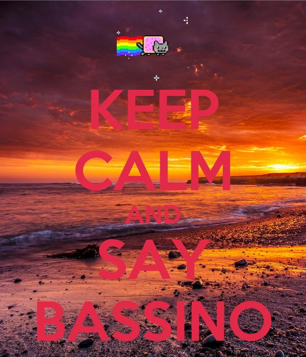 KEEP CALM AND SAY BASSINO