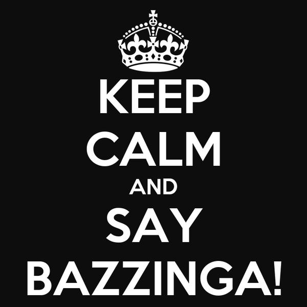 KEEP CALM AND SAY BAZZINGA!