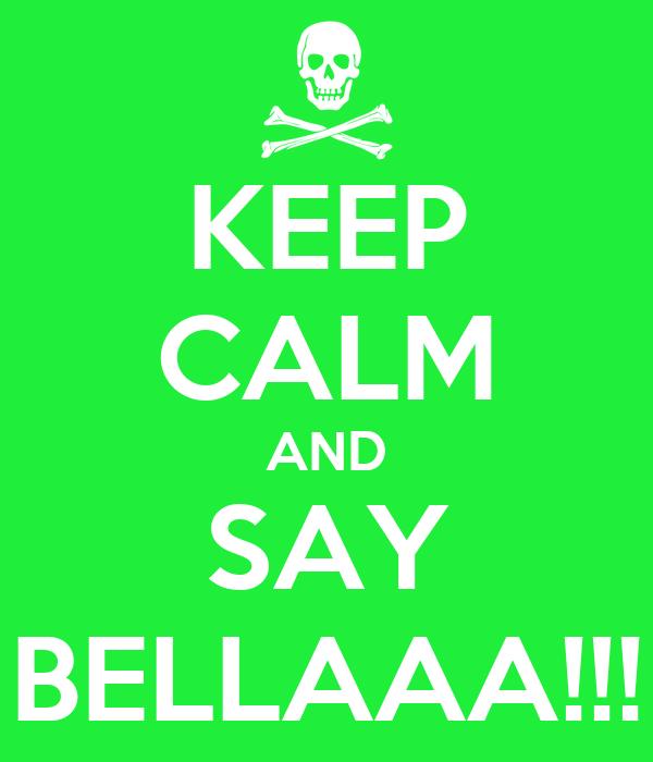 KEEP CALM AND SAY BELLAAA!!!