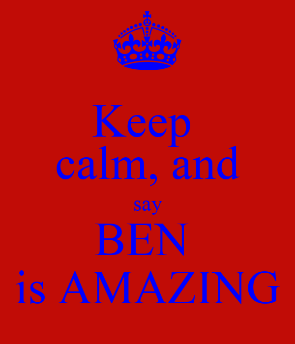 Keep  calm, and say BEN  is AMAZING