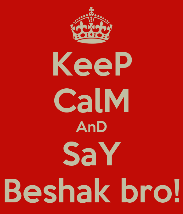 KeeP CalM AnD SaY Beshak bro!