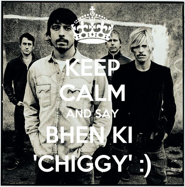 KEEP CALM AND SAY BHEN KI  'CHIGGY' :)