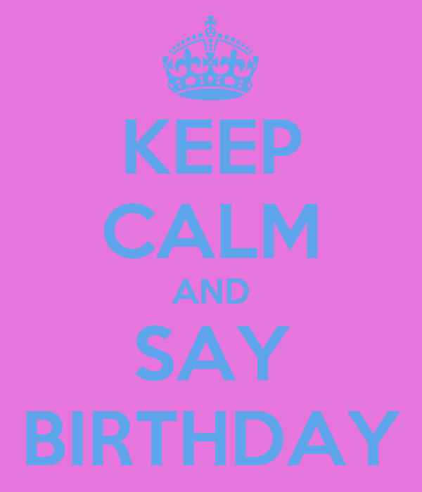 KEEP CALM AND SAY BIRTHDAY