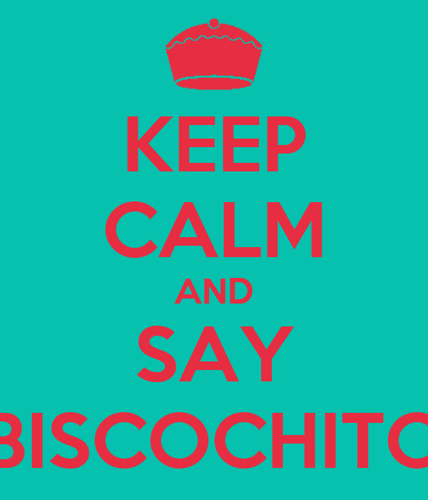 KEEP CALM AND SAY BISCOCHITO