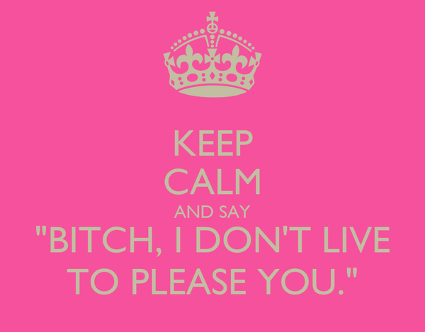 "KEEP CALM AND SAY ""BITCH, I DON'T LIVE TO PLEASE YOU."""